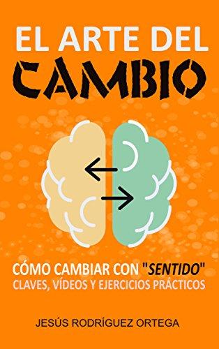 """El arte del cambio: Cómo cambiar con """"sentido"""" : claves, vídeos y ejercicios prácticos por Jesús Rodríguez Ortega"""