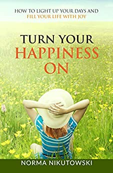 Turn Your Happiness ON: How to Light up your Days and Fill