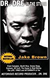 Dr. DRE in the Studio: From Compton, Death Row, Snoop Dogg, Eminem, 50 Cent, the Game and Mad Money - The Life, Times and Aftermath of the No: From ... of the Notorious Record Producer...Dr. Dre