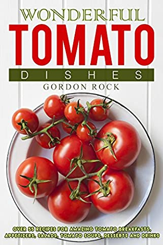 Wonderful Tomato Dishes: Over 55 Recipes for Amazing Tomato Breakfasts,