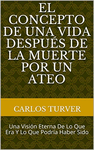 El Concepto De Una Vida Después De La Muerte Por Un Ateo: Una visión eterna de lo que era y lo que podría haber sido por Carlos Turver