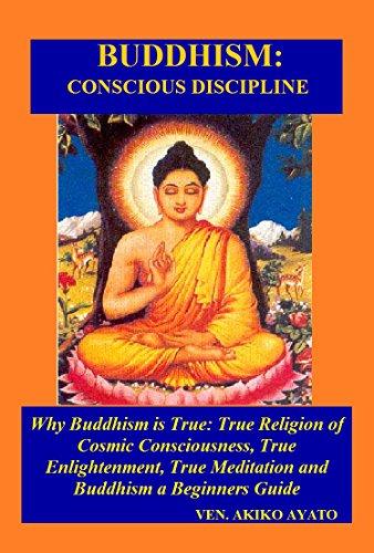 Buddhism: Conscious Discipline: Why Buddhism is True: True Religion of Cosmic Consciousness, True Enlightenment, True Meditation &Buddhism a Beginners Guide (English Edition)