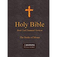 Holy Bible - Best God Damned Version - The Books of Moses: For atheists, agnostics, and fans of religious stupidity (English Edition)
