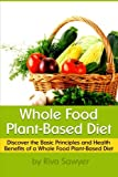 Whole Food Plant-Based Diet: Discover the Basic Principles and Health Benefits of a Whole Food Plant-Based Diet