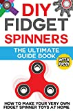 DIY Fidget Spinners: The Ultimate Guide Book: How to Make Your Very Own Fidget Spinner Toys at Home (with Step by Step Instructions and Pictures)