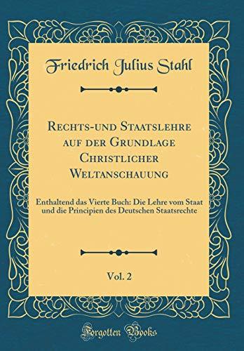 Rechts-und Staatslehre auf der Grundlage Christlicher Weltanschauung, Vol. 2: Enthaltend das Vierte Buch: Die Lehre vom Staat und die Principien des Deutschen Staatsrechte (Classic Reprint)