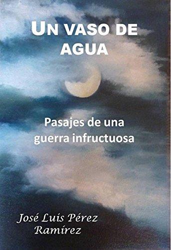 Un vaso de agua: Pasajes de una guerra infructuosa por José Luis Pérez  PÉREZ RAMÍREZ
