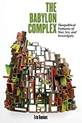 The Babylon Complex: Theopolitical Fantasies of War, Sex, and Sovereignty by Erin Runions (2014-04-03)
