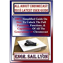 All About Chromecast: 2018 Latest  User Guide: 100% Simplified Guide On How To Unlock The Full Potentials, Functions, & Capabilities Of All The Generations ... Device. Tricks, Tips... (English Edition)