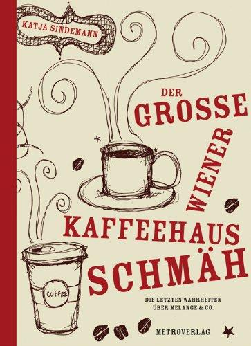 Der große Wiener Kaffeehaus-Schmäh: Die letzten Wahrheiten über Melange & Co.