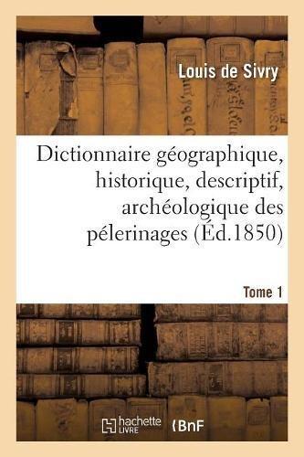 Dictionnaire géographique, historique, descriptif, archéologique des pélerinages Tome 1 par Sivry