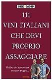 111 vini italiani che devi proprio assaggiare. Ediz. illustrata