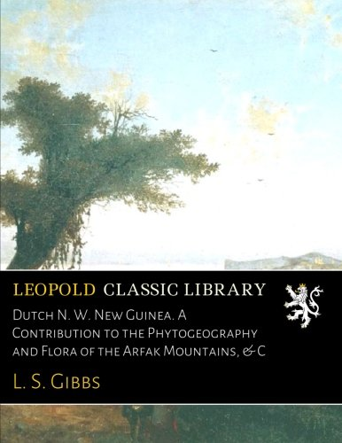 Dutch N. W. New Guinea. A Contribution to the Phytogeography and Flora of the Arfak Mountains, & C por L. S. Gibbs