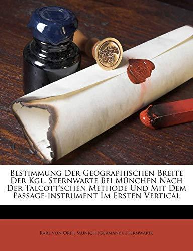 Bestimmung Der Geographischen Breite Der Kgl. Sternwarte Bei München Nach Der Talcott'schen Methode Und Mit Dem Passage-instrument Im Ersten Vertical
