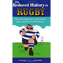 The Reduced History of Rugby: The Oval-shaped Story of the Union Game Squeezed into 80 Minutes