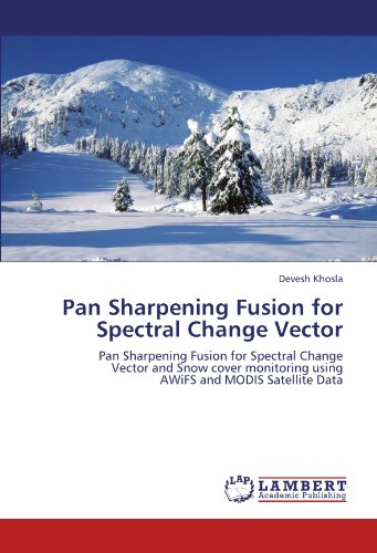 Pan Sharpening Fusion for Spectral Change Vector: Pan Sharpening Fusion for Spectral Change Vector and Snow cover monitoring using AWiFS and MODIS Satellite Data
