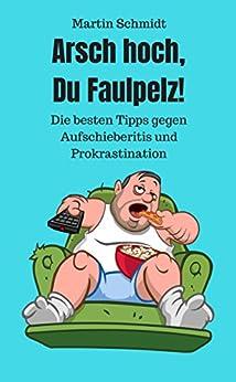 Arsch hoch, Du Faulpelz!: Die besten Tipps und Strategien gegen Aufschieberitis und Prokrastination.