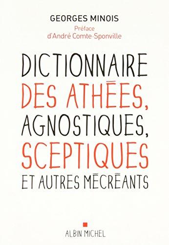 Dictionnaire des athées, agnostiques, sceptiques et autres mécréants par Georges Minois