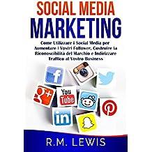 Social Media Marketing: Come Utilizzare i Social Media per Aumentare i Vostri Follower, Costruire la Riconoscibilità del Marchio e Indirizzare Traffico al Vostro Business (Italian Edition)