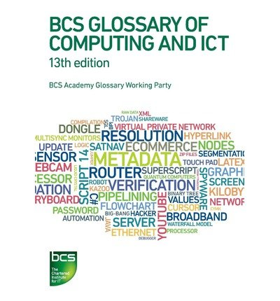 [(BCS Glossary of Computing and ICT)] [ Editorial coordination by BCS Glossary Working Party, By (author) Arnold Burdett, By (author) Dan Bowen, By (author) Diana Butler, By (author) Aline Cumming, By (author) Frank Hurvid, By (author) Adrian Jackson, By (author) John Jaworski, By (author) Percy Mett, By (author) Thomas Ng ] [February, 2013]