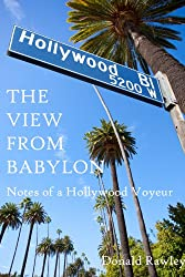 The View From Babylon: Notes of a Hollywood Voyeur: The Notes of a Hollywood Voyeur
