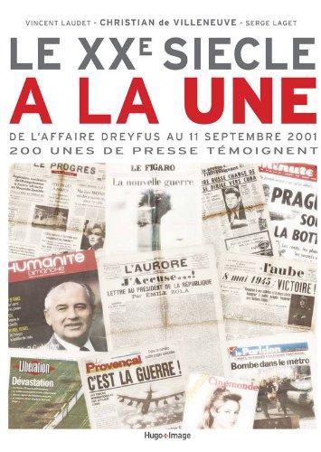 Le XXe siècle à la une : De l'affaire Dreyfus au 11 septembre 2001, 200 unes de presse témoignent par Christian de Villeneuve, Vincent Laudet, Serge Laget