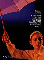Integrative Alexander Technique Practice for Performing Artists: Onstage Synergy by Cathy Madden (2014-09-26)