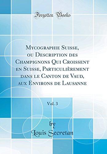 Mycographie Suisse, ou Description des Champignons Qui Croissent en Suisse, Particulièrement dans le Canton de Vaud, aux Environs de Lausanne, Vol. 3 (Classic Reprint)