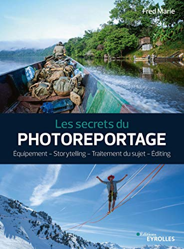 Les secrets du photoreportage: Equipement - Storytelling - Traitement du sujet - Editing par  Fred Marie