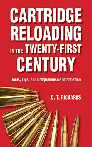 Cartridge Reloading in the Twenty-First Century: Tools, Tips, and Comprehensive Information (English Edition) por Charles T. Richards