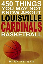 450 Things You May Not Know About Louisville Cardinals Basketball (English Edition)