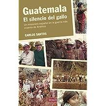 Guatemala. El silencio del gallo: Un misionero español en la guerra más cruenta de América
