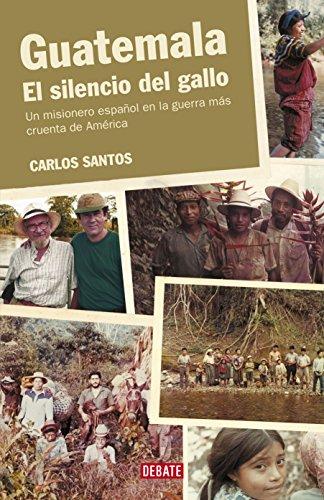 Guatemala. El silencio del gallo: Un misionero español en la guerra más cruenta de América por Carlos Santos