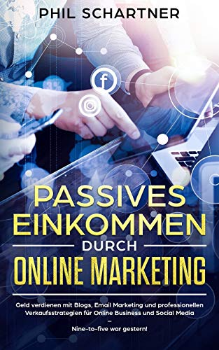 Passives Einkommen durch Online Marketing: Geld verdienen mit Blogs, Email Marketing und professionellen Verkaufsstrategien für Online Business und Social Media - Nine-to-five war gestern!