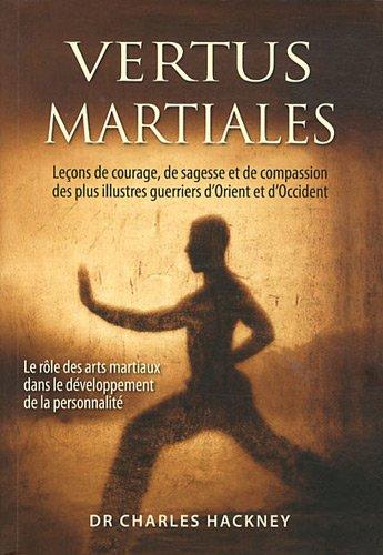 Vertus martiales : Leçon de courage, de sagesse et de compassion des plus illustres guerriers d'Orient et d'Occident