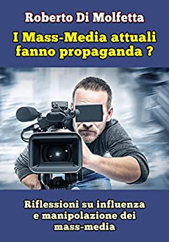 I Mass-Media attuali fanno propaganda?: Riflessioni su influenza e manipolazione dei mass-media di [Di Molfetta, Roberto]