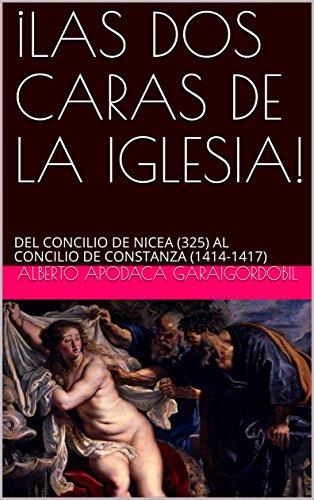 ¡LAS DOS CARAS DE LA IGLESIA!: DEL CONCILIO DE NICEA (325) AL CONCILIO DE CONSTANZA (1414-1417) por ALBERTO APODACA GARAIGORDOBIL