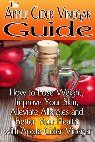 the-apple-cider-vinegar-guide-how-to-lose-weight-improve-your-skin-alleviate-allergies-and-better-yo