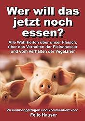 Wer will das jetzt noch essen?: Alle Wahrheiten über unser Fleisch, über das Verhalten der Fleischesser und vom Verhalten der Vegetarier
