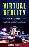 Virtual Reality For Beginners: How to Understand, Use & Create with VR (Virtual Reality, Augmented Reality, Machine Learning)