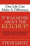 It Was Never About the Ketchup!: The Life and Leadership Secrets of H. J. Heinz (English Edition)