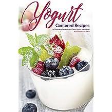 Yogurt Centered Recipes: A Complete Cookbook of Tasty Yogurt Dish Ideas! (English Edition)