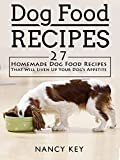 Dog Food Recipes: Dog Food Recipes: 27 Homemade Dog Food Recipes That Will Liven Up Your Dog's Appetite