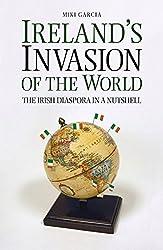 Ireland's Invasion of the World: The Irish Diaspora in a Nutshell by Miki Garcia (2015-06-01)
