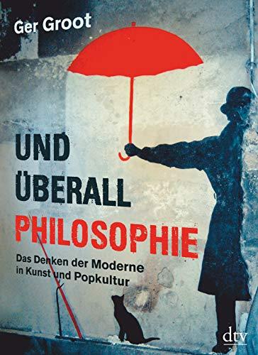 Und überall Philosophie: Das Denken der Moderne in Kunst und Popkultur