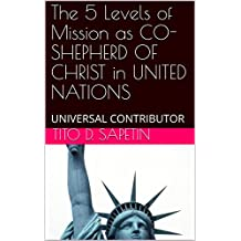 """The 5 Levels of Mission as CO-SHEPHERD OF CHRIST in UNITED NATIONS: UNIVERSAL CONTRIBUTOR (""""10+3 MDGC Book"""" Book 153)"""