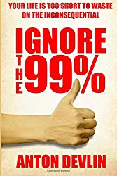 Ignore the 99%: Your Life is too Short to Waste on the Inconsequential: Volume 3 (A Life Worth Living)