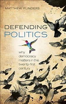 Defending Politics: Why Democracy Matters in the 21st Century by [Flinders, Matthew]