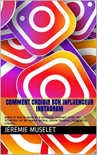 Couverture du livre Comment choisir son influenceur instagram: quand on veut se lancer en e-commerce, comment choisir son influenceur sur les réseaux sociaux, comme facebook, Instagram ou Linkedin...