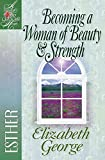 Becoming a Woman of Beauty and Strength: Esther (A Woman After God's Own Heart)